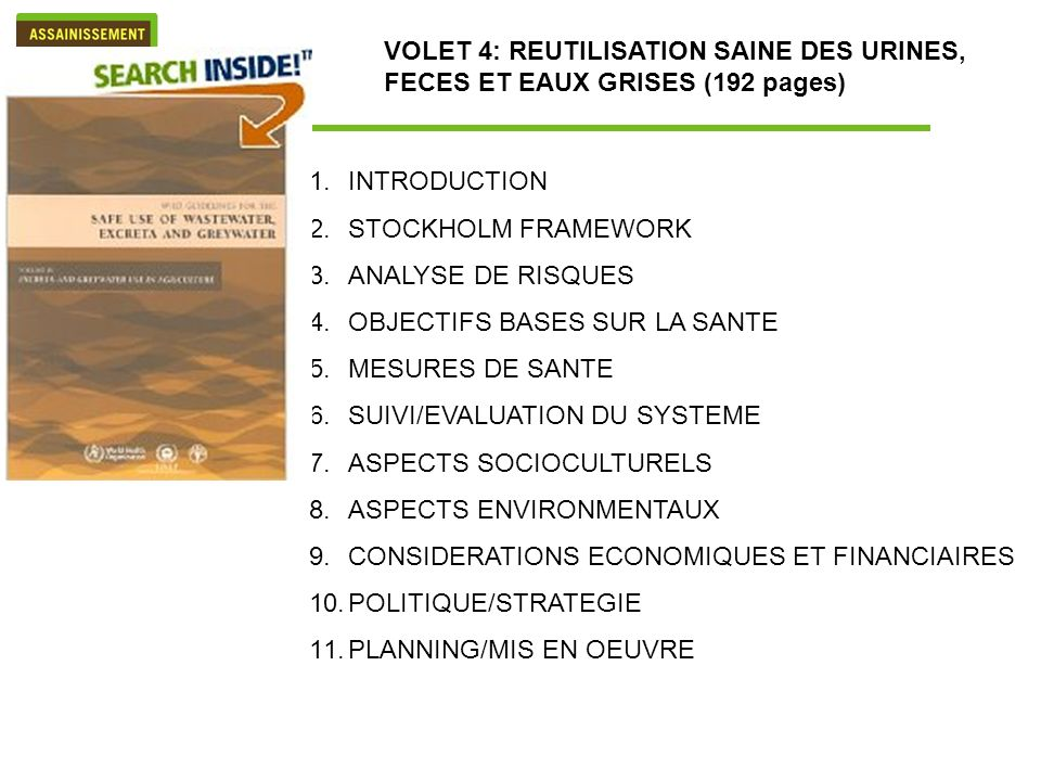 1.INTRODUCTION 2.STOCKHOLM FRAMEWORK 3.ANALYSE DE RISQUES 4.OBJECTIFS BASES SUR LA SANTE 5.MESURES DE SANTE 6.SUIVI/EVALUATION DU SYSTEME 7.ASPECTS SOCIOCULTURELS 8.ASPECTS ENVIRONMENTAUX 9.CONSIDERATIONS ECONOMIQUES ET FINANCIAIRES 10.POLITIQUE/STRATEGIE 11.PLANNING/MIS EN OEUVRE VOLET 4: REUTILISATION SAINE DES URINES, FECES ET EAUX GRISES (192 pages)
