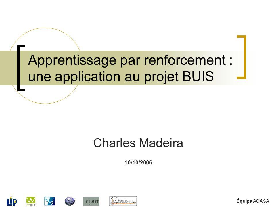Équipe ACASA 10/10/2006 Apprentissage par renforcement : une application au projet BUIS Charles Madeira