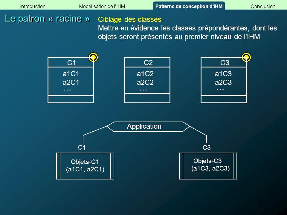 18 Le patron « racine » Objets-C1 (a1C1, a2C1) Objets-C3 (a1C3, a2C3) C1C3 Application Ciblage des classes Mettre en évidence les classes prépondérant