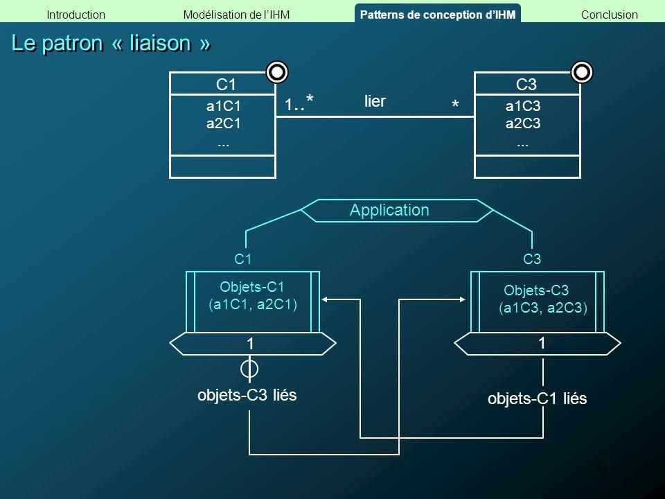 21 Le patron « liaison » Objets-C1 (a1C1, a2C1) Objets-C3 (a1C3, a2C3) C1C3 Application 1 objets-C3 liés Modélisation de lIHMConclusionPatterns de con
