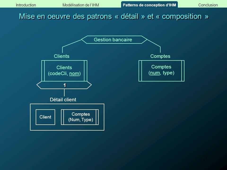 26 Mise en oeuvre des patrons « détail » et « composition » Comptes (Num, Type) Client 1 1 Détail client Gestion bancaire Clients Clients (codeCli, no