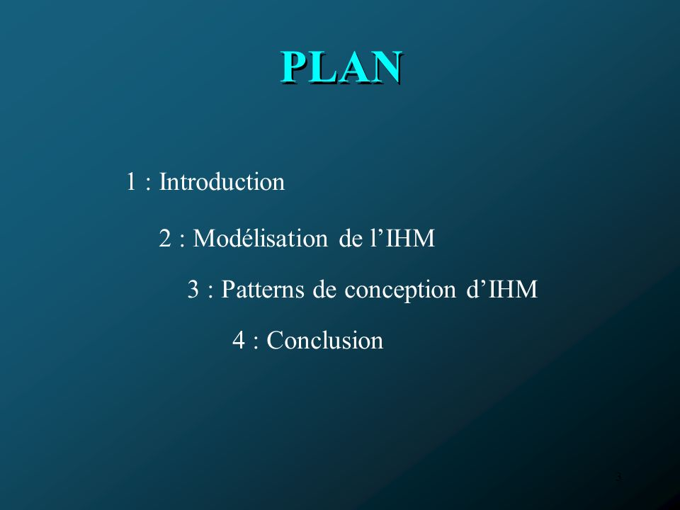 3 PLAN 3 : Patterns de conception dIHM 1 : Introduction 2 : Modélisation de lIHM 4 : Conclusion