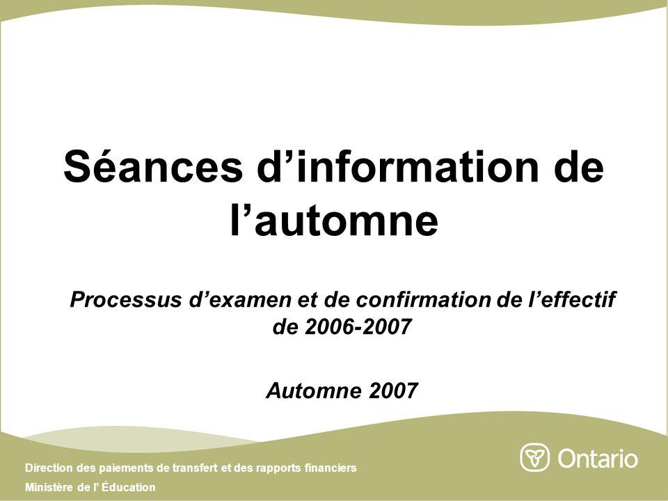 Direction des paiements de transfert et des rapports financiers Ministère de l Éducation Séances dinformation de lautomne Processus dexamen et de confirmation de leffectif de 2006-2007 Automne 2007
