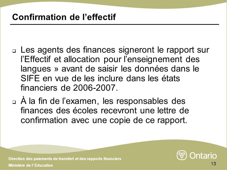 Direction des paiements de transfert et des rapports financiers Ministère de l Éducation 13 Confirmation de leffectif Les agents des finances signeront le rapport sur lEffectif et allocation pour lenseignement des langues » avant de saisir les données dans le SIFE en vue de les inclure dans les états financiers de 2006-2007.