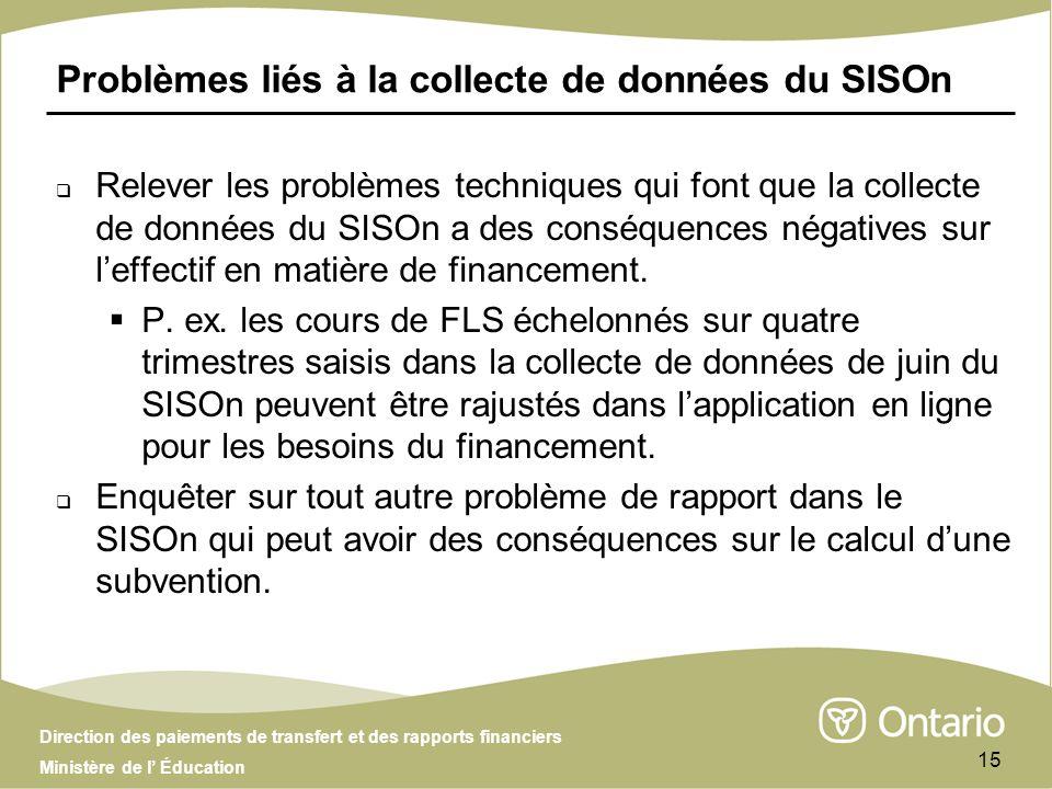Direction des paiements de transfert et des rapports financiers Ministère de l Éducation 15 Problèmes liés à la collecte de données du SISOn Relever les problèmes techniques qui font que la collecte de données du SISOn a des conséquences négatives sur leffectif en matière de financement.