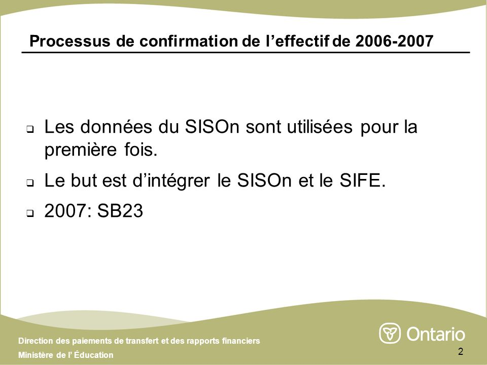Direction des paiements de transfert et des rapports financiers Ministère de l Éducation 2 Processus de confirmation de leffectif de 2006-2007 Les données du SISOn sont utilisées pour la première fois.