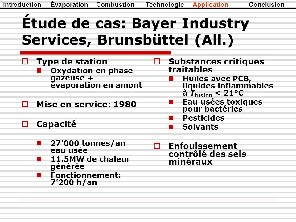 Introduction Évaporation Combustion Technologie Application Conclusion Étude de cas: Bayer Industry Services, Brunsbüttel (All.) Type de station Oxydation en phase gazeuse + évaporation en amont Mise en service: 1980 Capacité 27000 tonnes/an eau usée 11.5MW de chaleur générée Fonctionnement: 7200 h/an Substances critiques traitables Huiles avec PCB, liquides inflammables à T fusion < 21°C Eau usées toxiques pour bactéries Pesticides Solvants Enfouissement contrôlé des sels minéraux