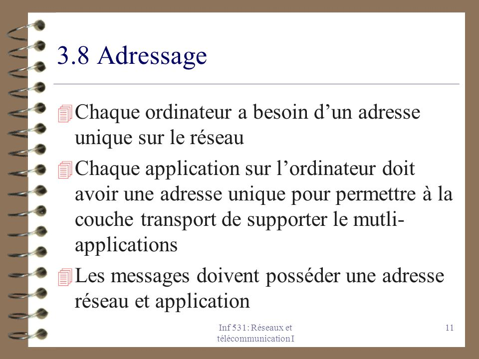 Inf 531: Réseaux et télécommunication I 11 3.8 Adressage 4 Chaque ordinateur a besoin dun adresse unique sur le réseau 4 Chaque application sur lordin