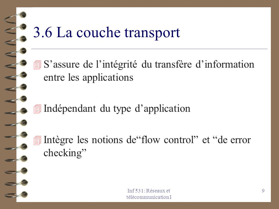 Inf 531: Réseaux et télécommunication I 9 3.6 La couche transport 4 Sassure de lintégrité du transfère dinformation entre les applications 4 Indépenda