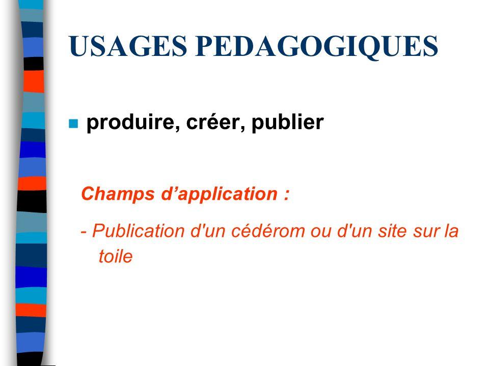 USAGES PEDAGOGIQUES n produire, créer, publier Champs dapplication : - Publication d'un cédérom ou d'un site sur la toile