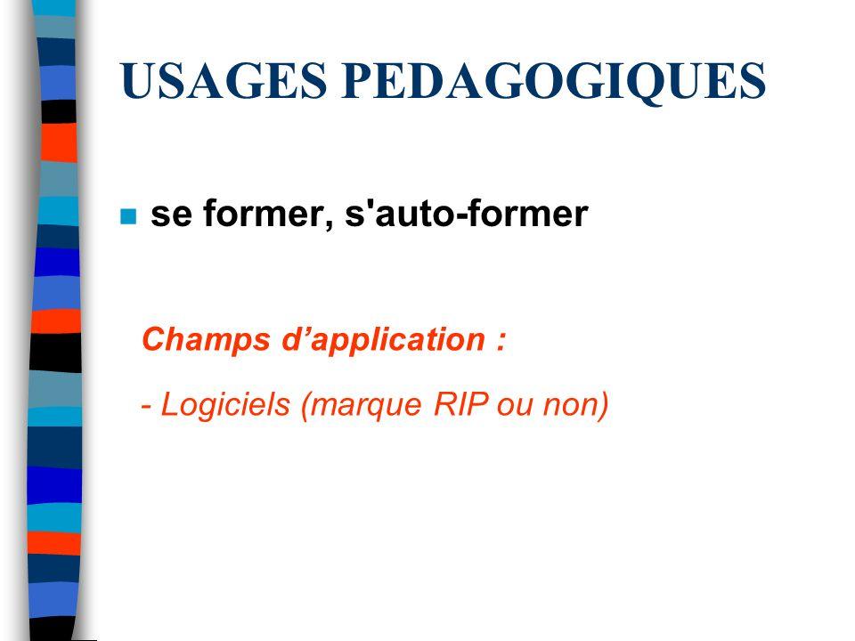 USAGES PEDAGOGIQUES n se former, s'auto-former Champs dapplication : - Logiciels (marque RIP ou non)