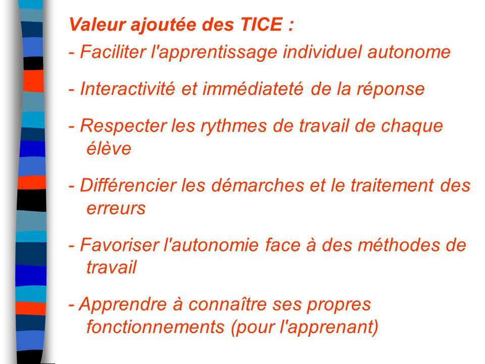 Valeur ajoutée des TICE : - Faciliter l'apprentissage individuel autonome - Interactivité et immédiateté de la réponse - Respecter les rythmes de trav
