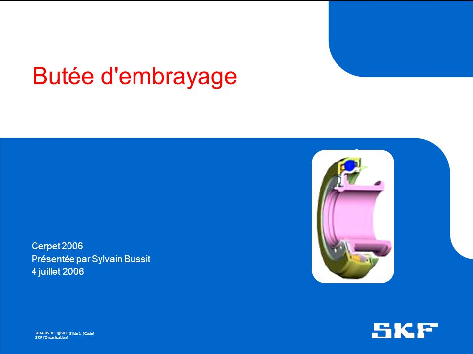 2014-05-18 ©SKF Slide 1 [Code] SKF [Organisation] Butée d embrayage Cerpet 2006 Présentée par Sylvain Bussit 4 juillet 2006