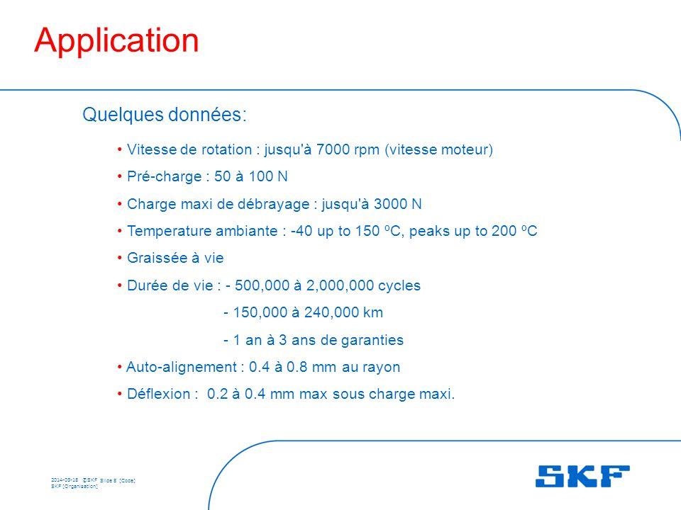 2014-05-18 ©SKF Slide 8 [Code] SKF [Organisation] Quelques données: Vitesse de rotation : jusqu à 7000 rpm (vitesse moteur) Pré-charge : 50 à 100 N Charge maxi de débrayage : jusqu à 3000 N Temperature ambiante : -40 up to 150 ºC, peaks up to 200 ºC Graissée à vie Durée de vie : - 500,000 à 2,000,000 cycles - 150,000 à 240,000 km - 1 an à 3 ans de garanties Auto-alignement : 0.4 à 0.8 mm au rayon Déflexion : 0.2 à 0.4 mm max sous charge maxi.
