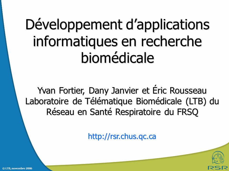 © LTB, novembre 2006 Développement dapplications informatiques en recherche biomédicale Yvan Fortier, Dany Janvier et Éric Rousseau Laboratoire de Télématique Biomédicale (LTB) du Réseau en Santé Respiratoire du FRSQ http://rsr.chus.qc.ca