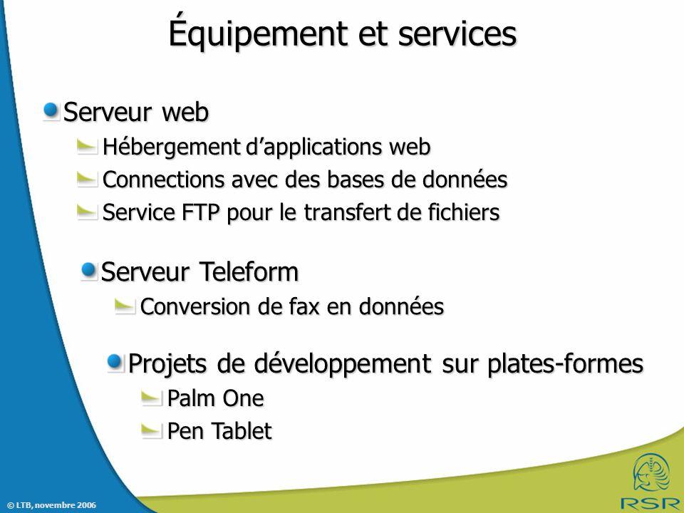 © LTB, novembre 2006 Équipement et services Serveur web Hébergement dapplications web Connections avec des bases de données Service FTP pour le transfert de fichiers Serveur Teleform Conversion de fax en données Projets de développement sur plates-formes Palm One Pen Tablet