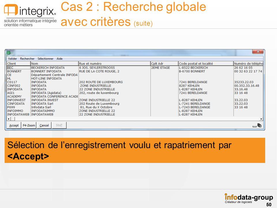 Cas 2 : Recherche globale avec critères (suite) Sélection de lenregistrement voulu et rapatriement par 50