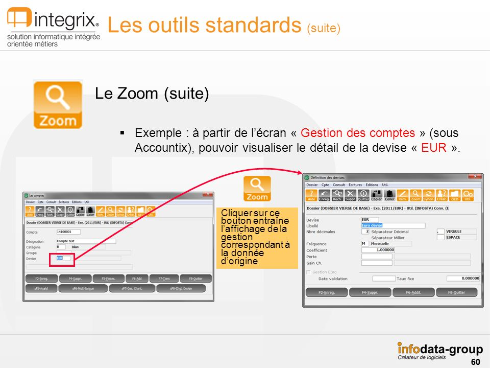 Les outils standards (suite) Le Zoom (suite) Exemple : à partir de lécran « Gestion des comptes » (sous Accountix), pouvoir visualiser le détail de la devise « EUR ».