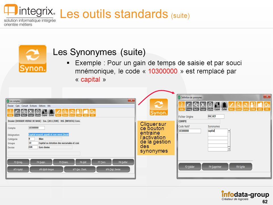 Les outils standards (suite) Les Synonymes (suite) Exemple : Pour un gain de temps de saisie et par souci mnémonique, le code « 10300000 » est remplacé par « capital » Cliquer sur ce bouton entraine lactivation de la gestion des synonymes 62