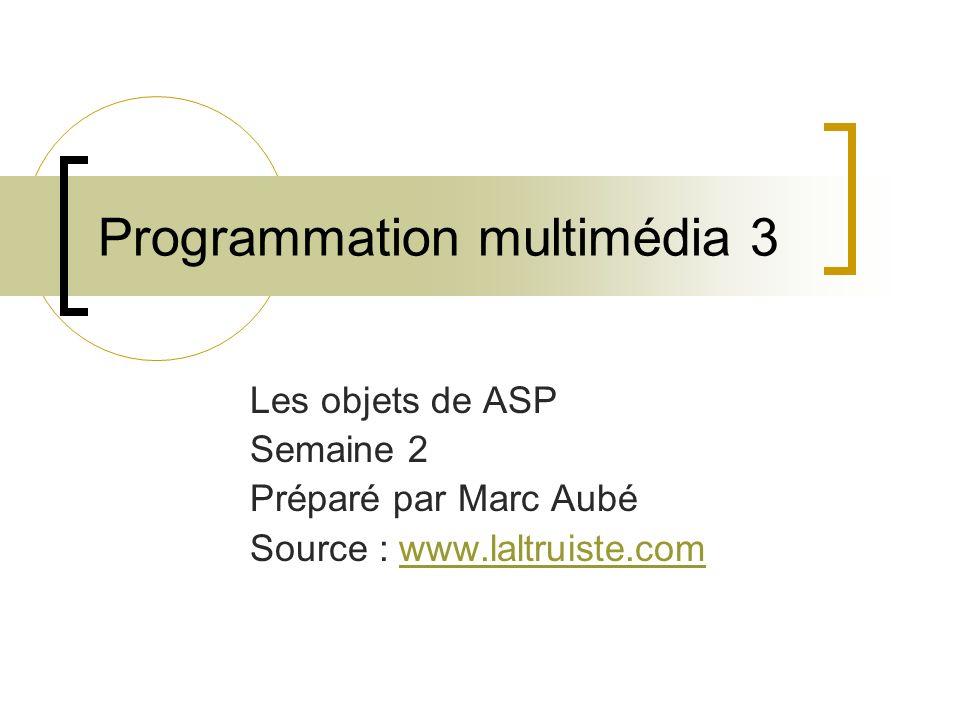 Programmation multimédia 3 Les objets de ASP Semaine 2 Préparé par Marc Aubé Source : www.laltruiste.comwww.laltruiste.com