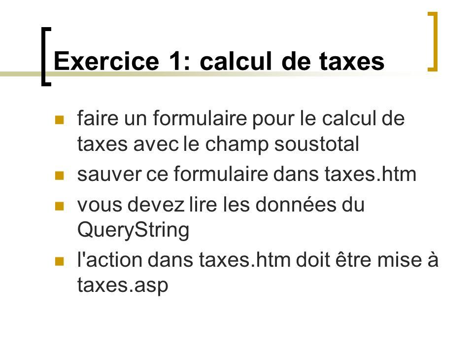 Exercice 1: calcul de taxes faire un formulaire pour le calcul de taxes avec le champ soustotal sauver ce formulaire dans taxes.htm vous devez lire les données du QueryString l action dans taxes.htm doit être mise à taxes.asp