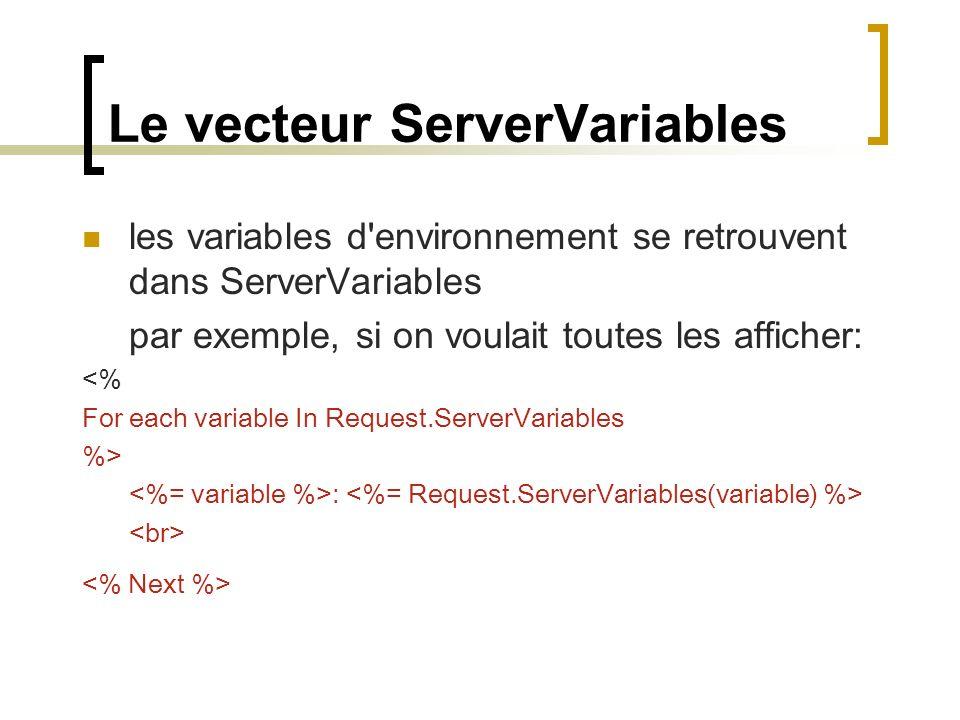 Le vecteur ServerVariables les variables d environnement se retrouvent dans ServerVariables par exemple, si on voulait toutes les afficher: <% For each variable In Request.ServerVariables %> :