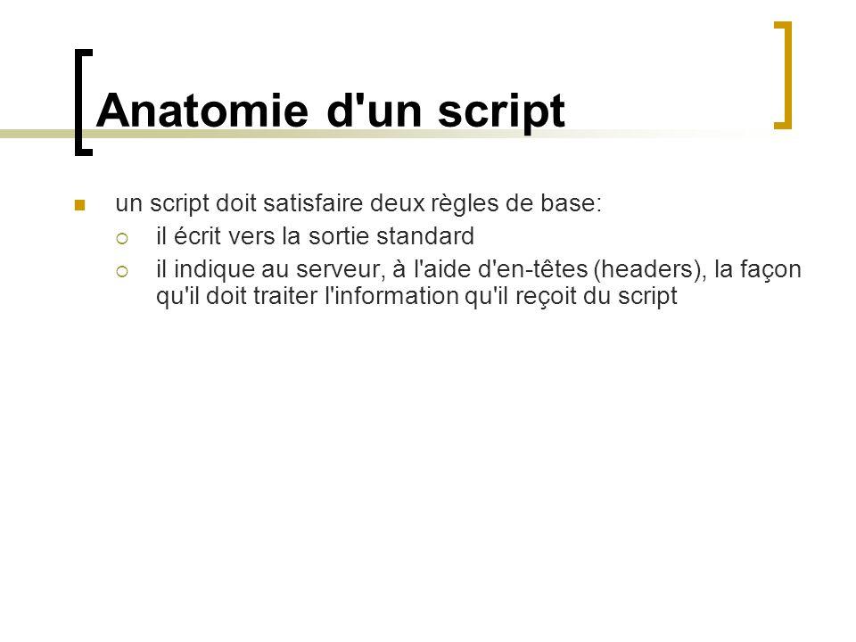 Anatomie d'un script un script doit satisfaire deux règles de base: il écrit vers la sortie standard il indique au serveur, à l'aide d'en-têtes (heade