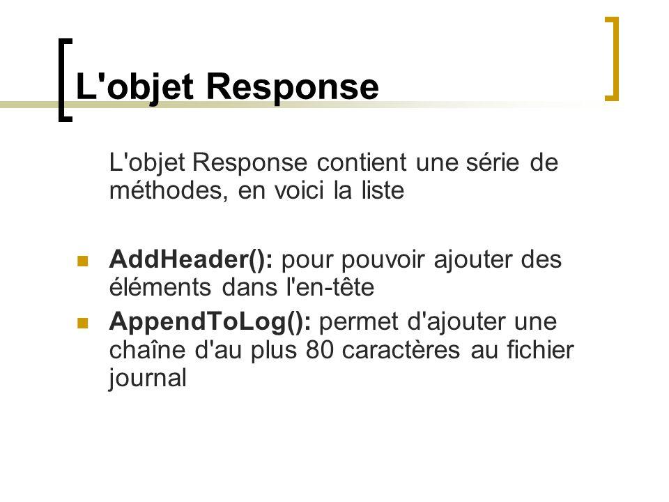 L objet Response L objet Response contient une série de méthodes, en voici la liste AddHeader(): pour pouvoir ajouter des éléments dans l en-tête AppendToLog(): permet d ajouter une chaîne d au plus 80 caractères au fichier journal