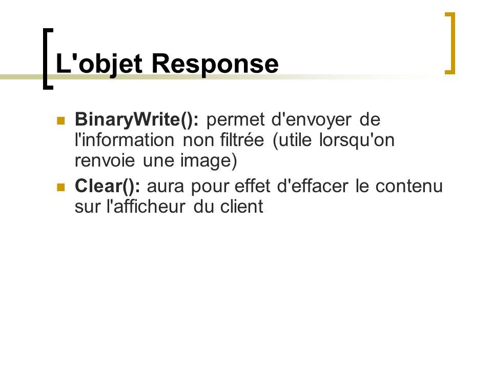 L'objet Response BinaryWrite(): permet d'envoyer de l'information non filtrée (utile lorsqu'on renvoie une image) Clear(): aura pour effet d'effacer l