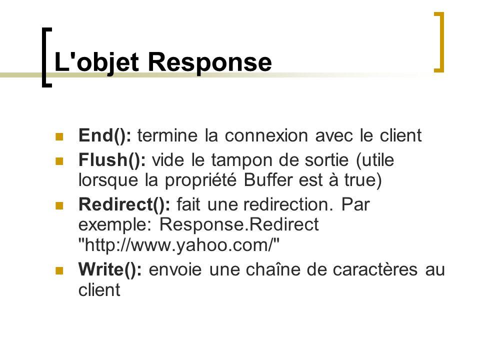 L objet Response End(): termine la connexion avec le client Flush(): vide le tampon de sortie (utile lorsque la propriété Buffer est à true) Redirect(): fait une redirection.