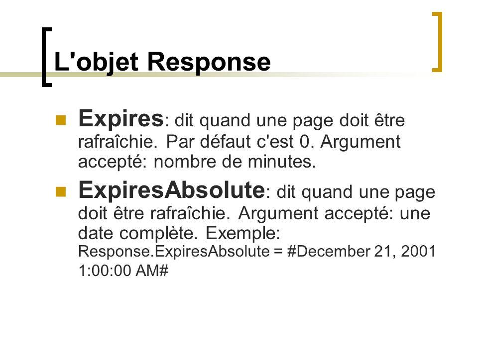 L'objet Response Expires : dit quand une page doit être rafraîchie. Par défaut c'est 0. Argument accepté: nombre de minutes. ExpiresAbsolute : dit qua