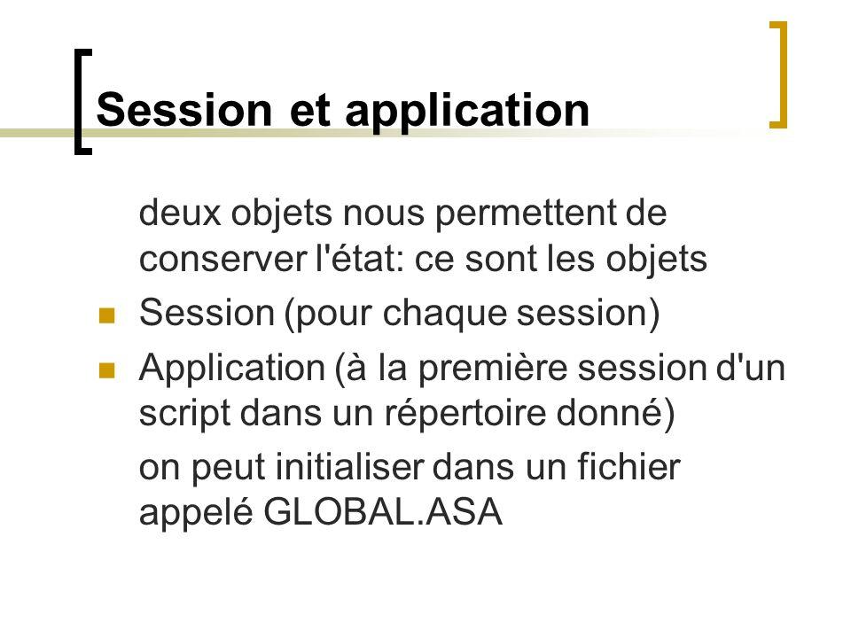 Session et application deux objets nous permettent de conserver l état: ce sont les objets Session (pour chaque session) Application (à la première session d un script dans un répertoire donné) on peut initialiser dans un fichier appelé GLOBAL.ASA