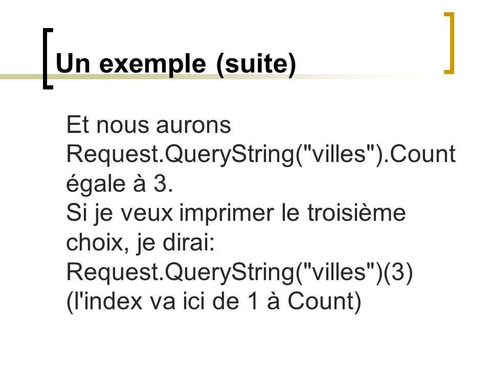 QueryString et Form le QueryString contient des données provenant: d un formulaire soumis avec la méthode GET d un URL incluant une partie de données à la fin, juste après le ? , exemple: http://www.xyz.com/commande.asp?itemno=2234&marchand=do nini Exemple d extraction de données: