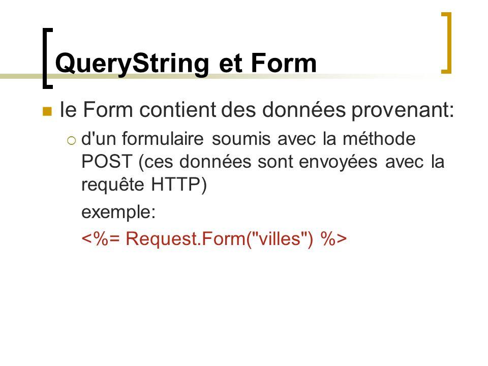 QueryString et Form le Form contient des données provenant: d un formulaire soumis avec la méthode POST (ces données sont envoyées avec la requête HTTP) exemple: