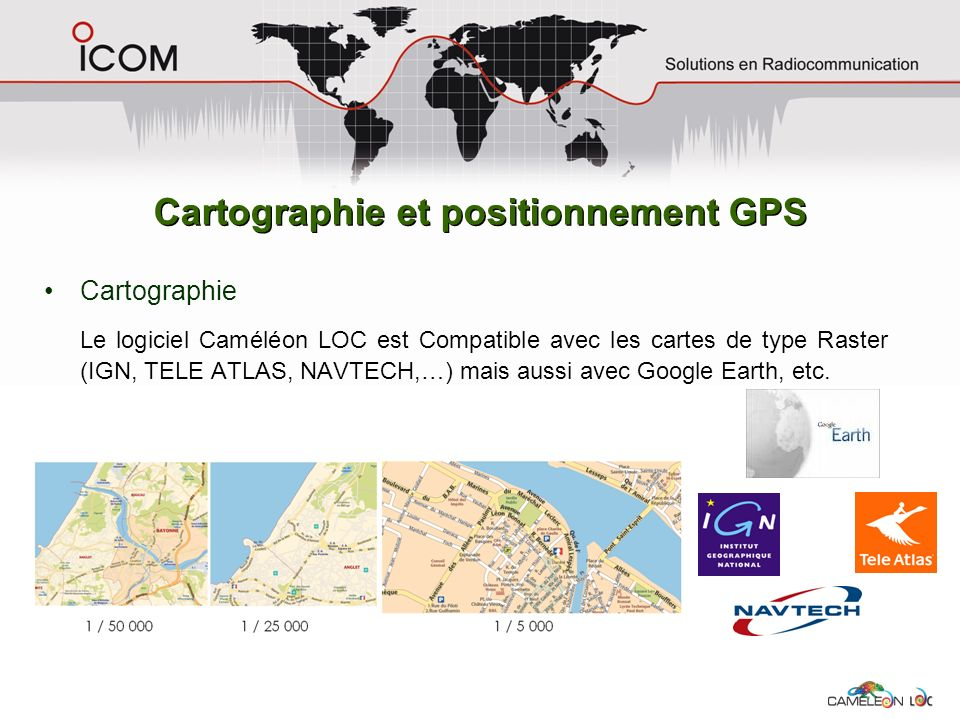 Cartographie Le logiciel Caméléon LOC est Compatible avec les cartes de type Raster (IGN, TELE ATLAS, NAVTECH,…) mais aussi avec Google Earth, etc. Ca