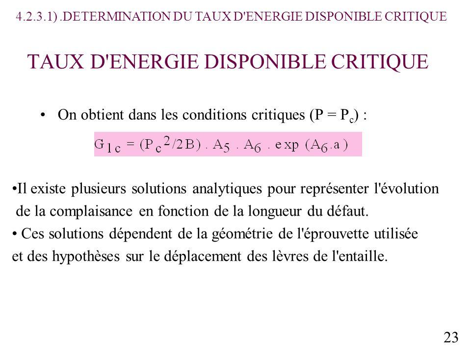 23 TAUX D ENERGIE DISPONIBLE CRITIQUE On obtient dans les conditions critiques (P = P c ) : 4.2.3.1).DETERMINATION DU TAUX D ENERGIE DISPONIBLE CRITIQUE Il existe plusieurs solutions analytiques pour représenter l évolution de la complaisance en fonction de la longueur du défaut.