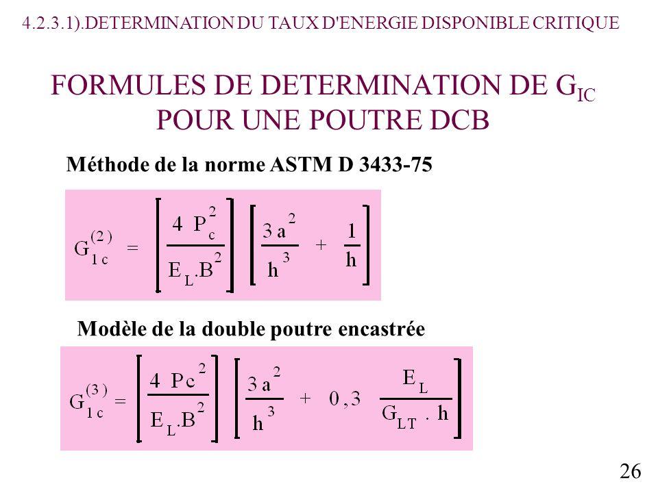 26 FORMULES DE DETERMINATION DE G IC POUR UNE POUTRE DCB Méthode de la norme ASTM D 3433-75 Modèle de la double poutre encastrée 4.2.3.1).DETERMINATION DU TAUX D ENERGIE DISPONIBLE CRITIQUE