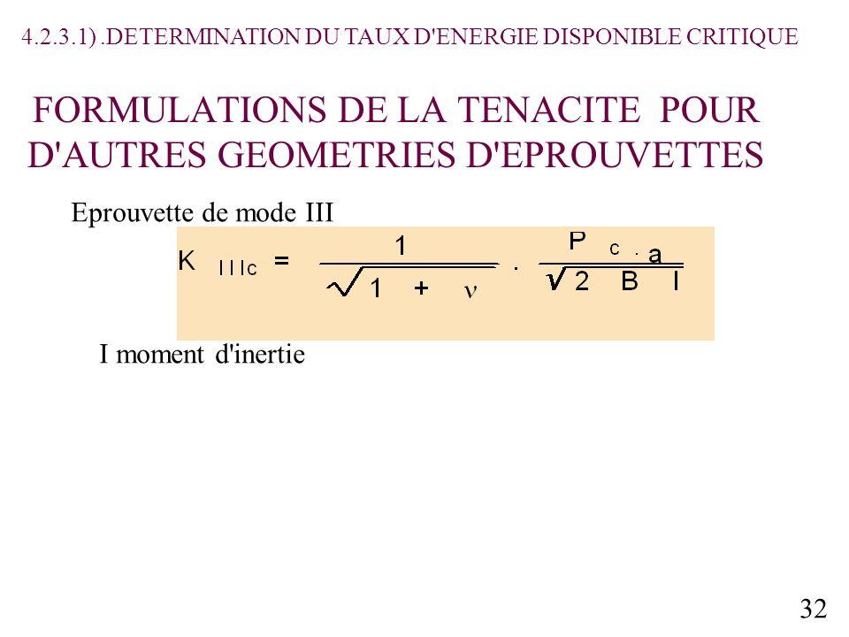 32 FORMULATIONS DE LA TENACITE POUR D AUTRES GEOMETRIES D EPROUVETTES Eprouvette de mode III I moment d inertie 4.2.3.1).DETERMINATION DU TAUX D ENERGIE DISPONIBLE CRITIQUE