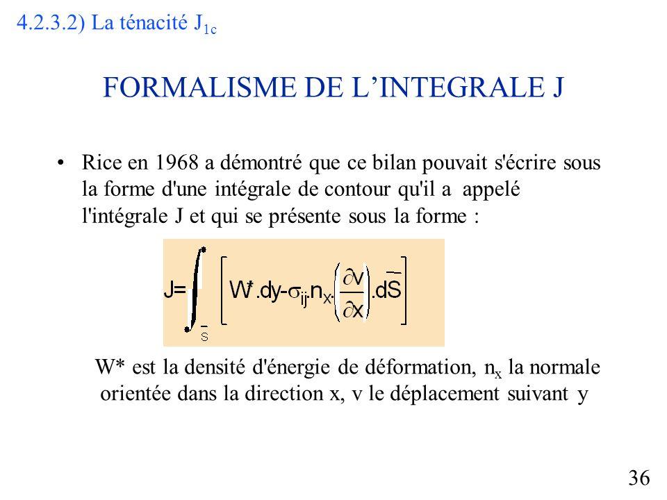 36 FORMALISME DE LINTEGRALE J Rice en 1968 a démontré que ce bilan pouvait s écrire sous la forme d une intégrale de contour qu il a appelé l intégrale J et qui se présente sous la forme : W* est la densité d énergie de déformation, n x la normale orientée dans la direction x, v le déplacement suivant y 4.2.3.2) La ténacité J 1c
