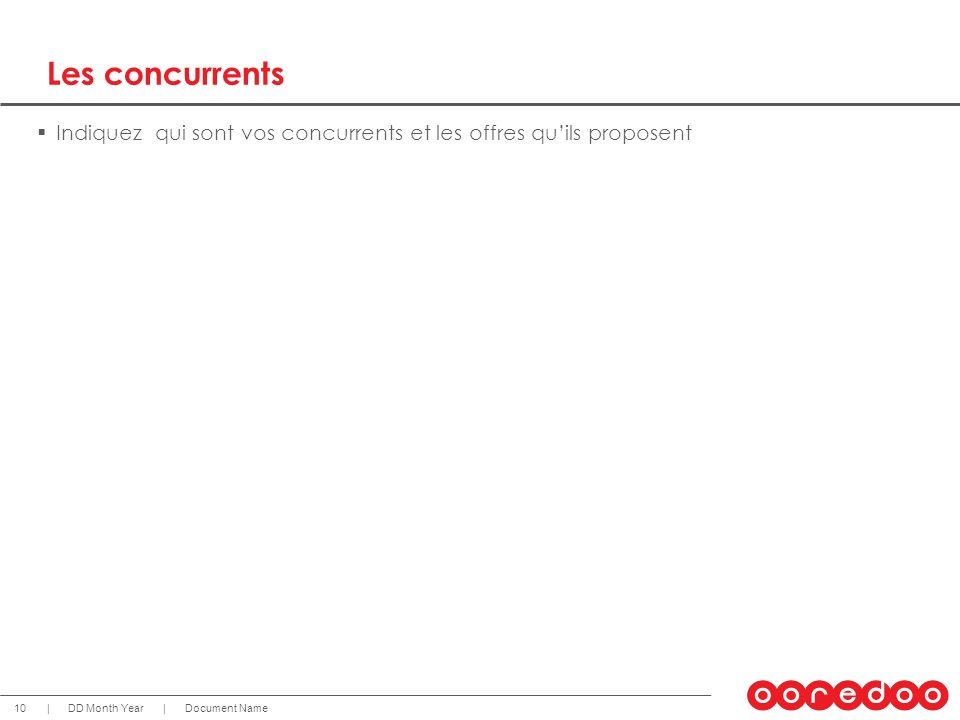 Document NameDD Month Year 10 || Les concurrents Indiquez qui sont vos concurrents et les offres quils proposent
