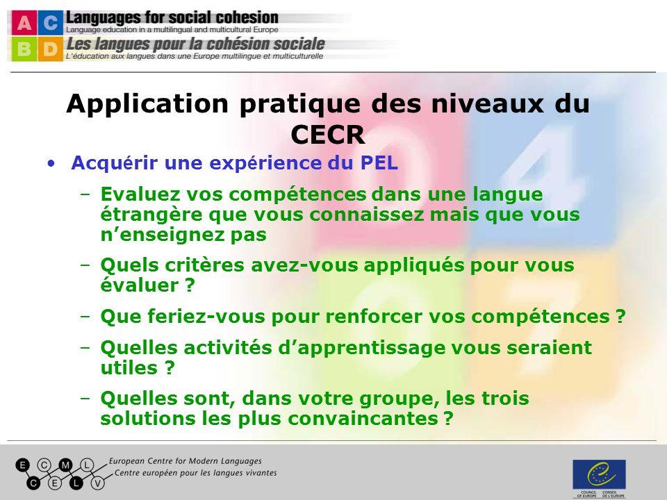 Application pratique des niveaux du CECR Acqu é rir une exp é rience du PEL –Evaluez vos compétences dans une langue étrangère que vous connaissez mais que vous nenseignez pas –Quels critères avez-vous appliqués pour vous évaluer .