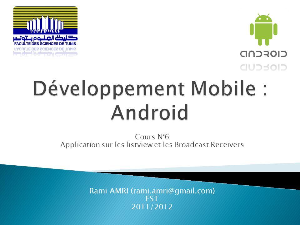 Cours N°6 Application sur les listview et les Broadcast Receivers Rami AMRI (rami.amri@gmail.com) FST 2011/2012