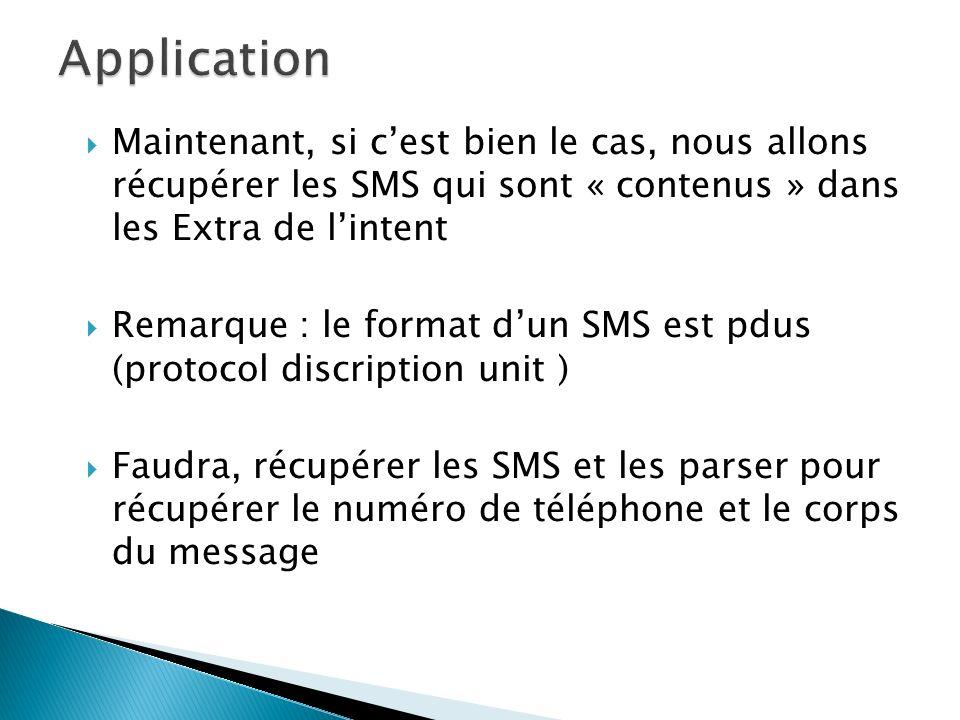 Maintenant, si cest bien le cas, nous allons récupérer les SMS qui sont « contenus » dans les Extra de lintent Remarque : le format dun SMS est pdus (protocol discription unit ) Faudra, récupérer les SMS et les parser pour récupérer le numéro de téléphone et le corps du message