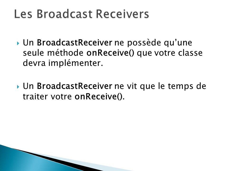 lorsque le BroadcastReceiver est implémenté sur un composant qui a une durée de vie assez longue, comme une activité ou un service : dans ce cas, le récepteur vivra aussi longtemps que son « hôte » faut appeler registerReceiver() dans la méthode onResume() ou onCreate() de lactivité pour annoncer son intérêt pour une intention,