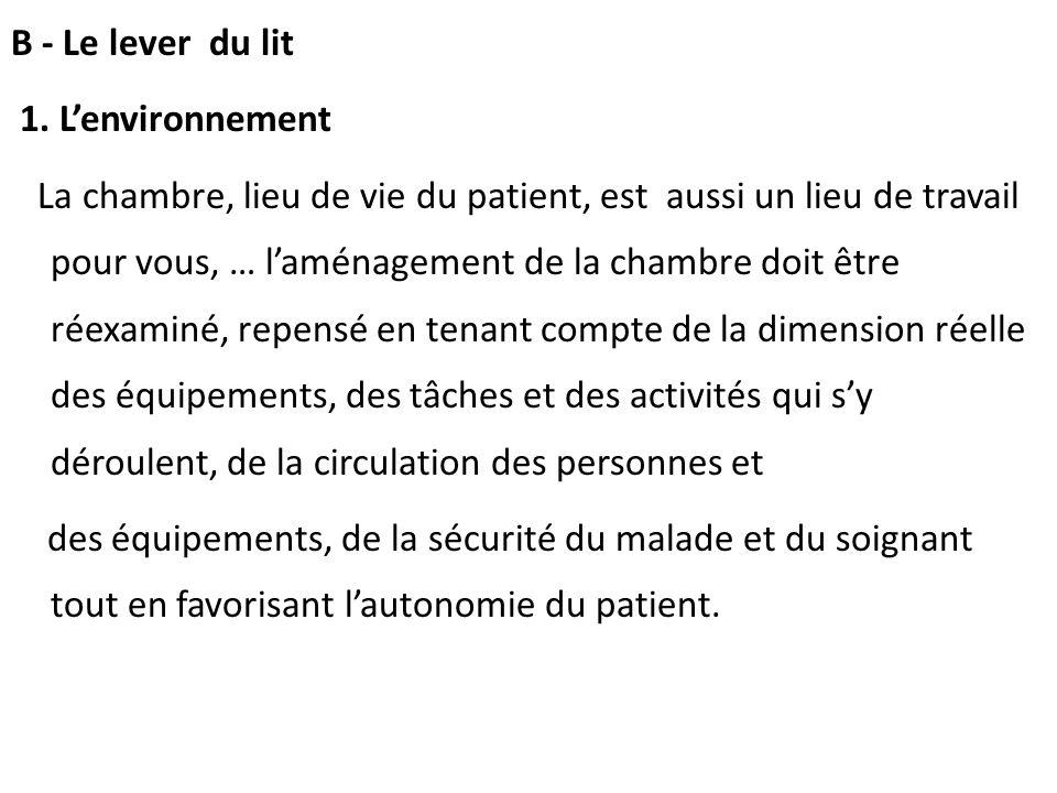 B - Le lever du lit 1. Lenvironnement La chambre, lieu de vie du patient, est aussi un lieu de travail pour vous, … laménagement de la chambre doit êt