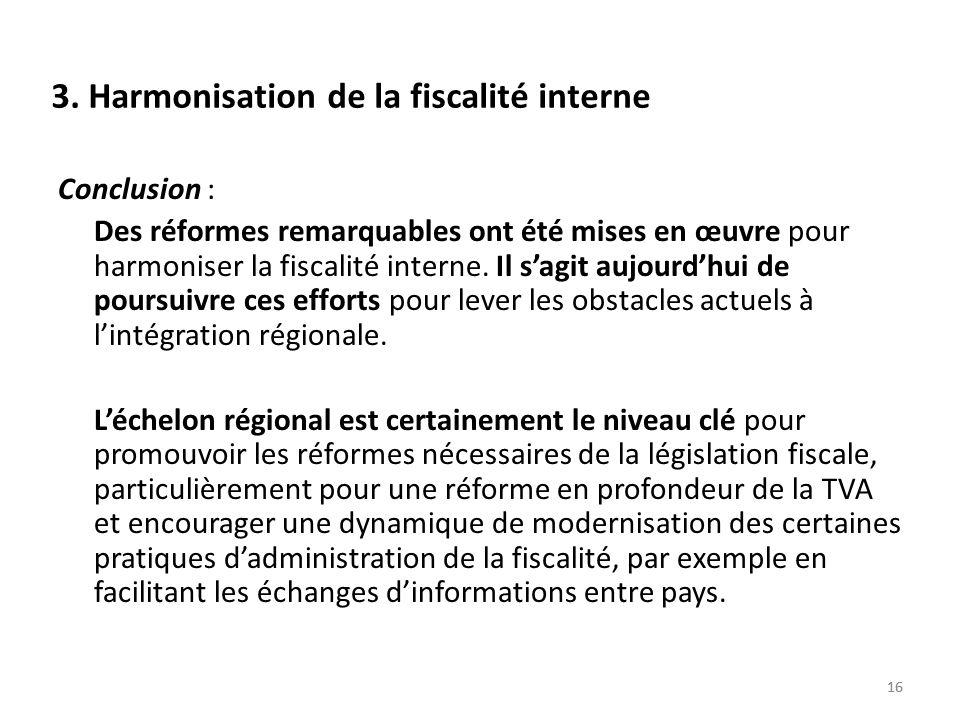 16 3. Harmonisation de la fiscalité interne Conclusion : Des réformes remarquables ont été mises en œuvre pour harmoniser la fiscalité interne. Il sag