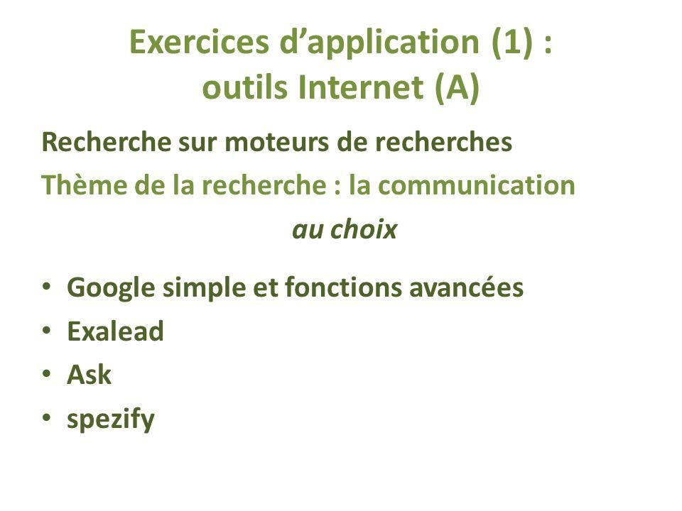 Exercices dapplication (1) : outils Internet (A) Recherche sur moteurs de recherches Thème de la recherche : la communication au choix Google simple et fonctions avancées Exalead Ask spezify