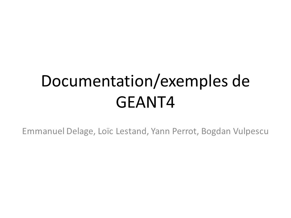 Documentation/exemples de GEANT4 Emmanuel Delage, Loïc Lestand, Yann Perrot, Bogdan Vulpescu