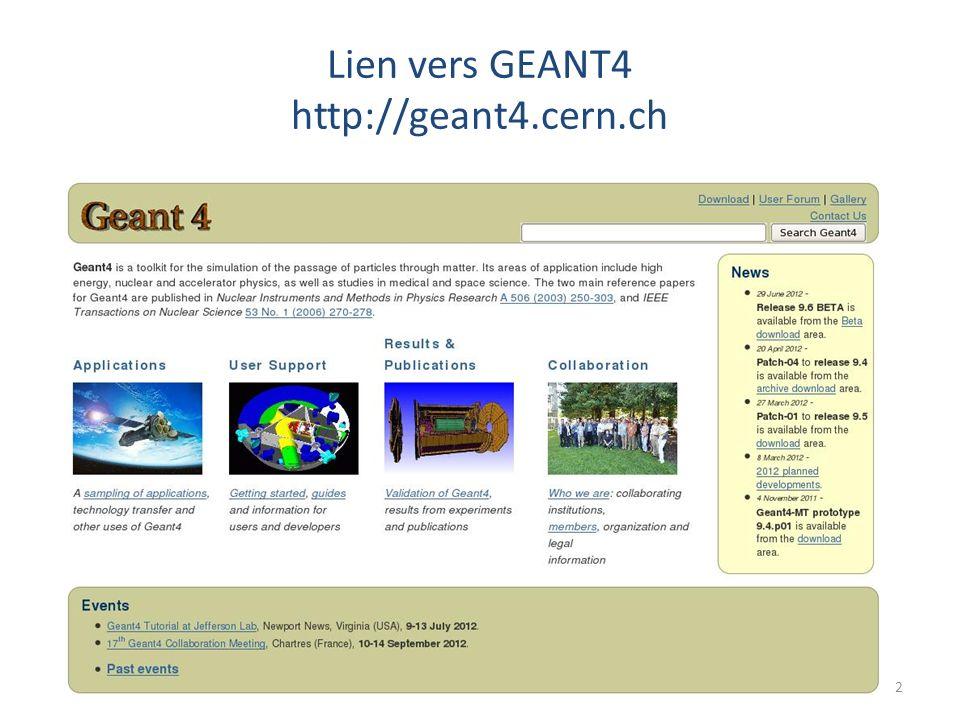 La documentation Geant4 GEANT4 propose: – Des documents utilisateurs : mis à jour à chaque release – Une large variété dexamples: un bon point de départ pour construire sa propre application – Une aide aux utilisateurs: une zone déchange avec les experts en cas de problème avéré 3
