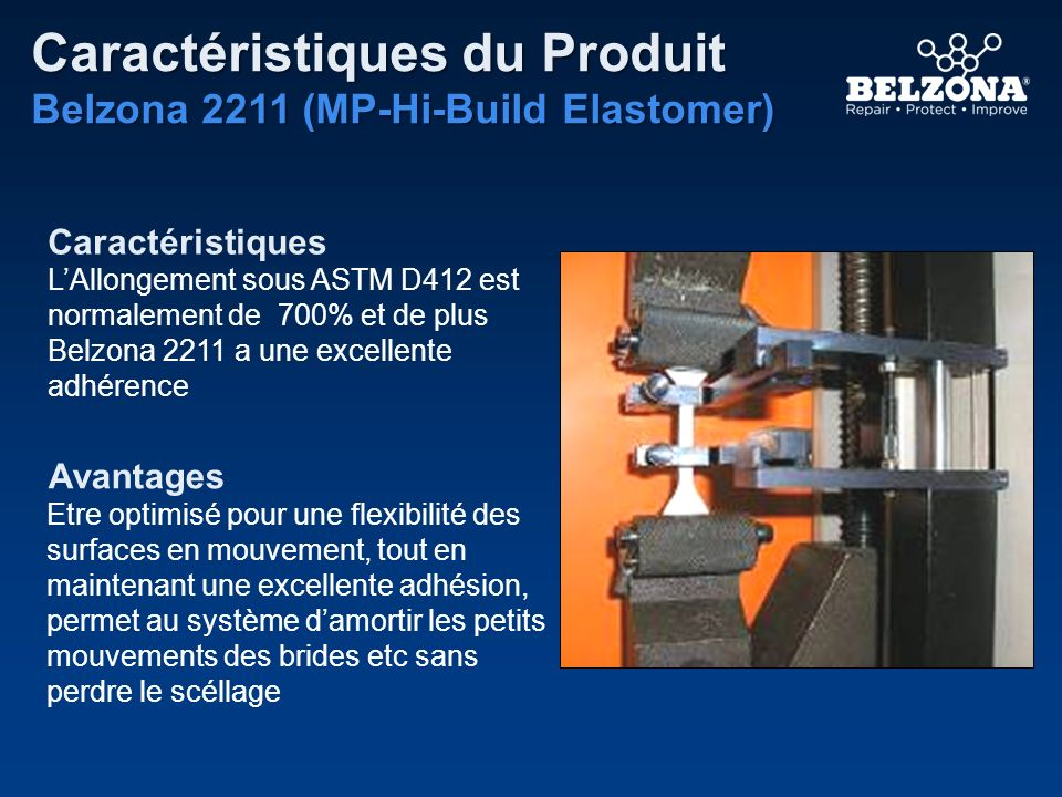Caractéristiques Avantages Caractéristiques du Produit Belzona 2211 (MP-Hi-Build Elastomer) LAllongement sous ASTM D412 est normalement de 700% et de